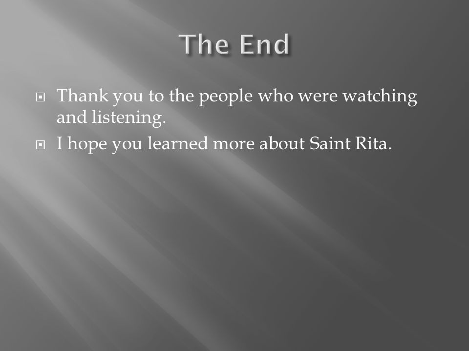  Thank you to the people who were watching and listening.  I hope you learned more about Saint Rita.