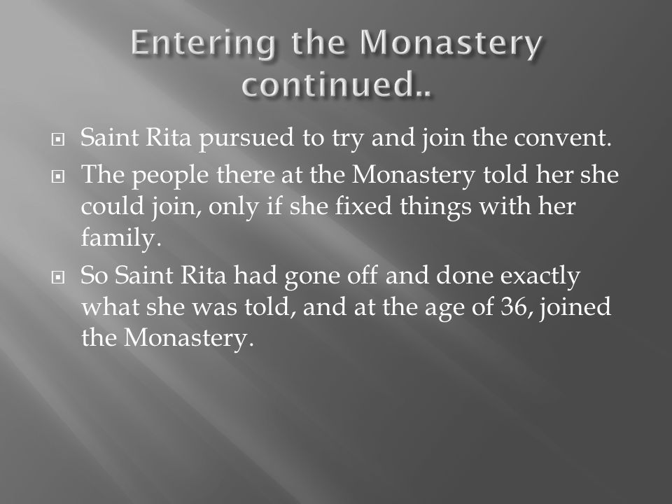  Saint Rita pursued to try and join the convent.  The people there at the Monastery told her she could join, only if she fixed things with her famil