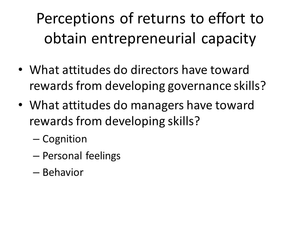 Perceptions of returns to effort to obtain entrepreneurial capacity What attitudes do directors have toward rewards from developing governance skills.