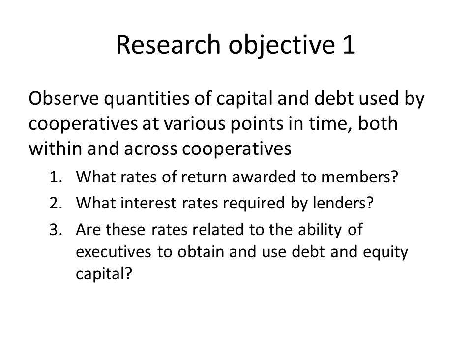 Research objective 1 Observe quantities of capital and debt used by cooperatives at various points in time, both within and across cooperatives 1.What rates of return awarded to members.