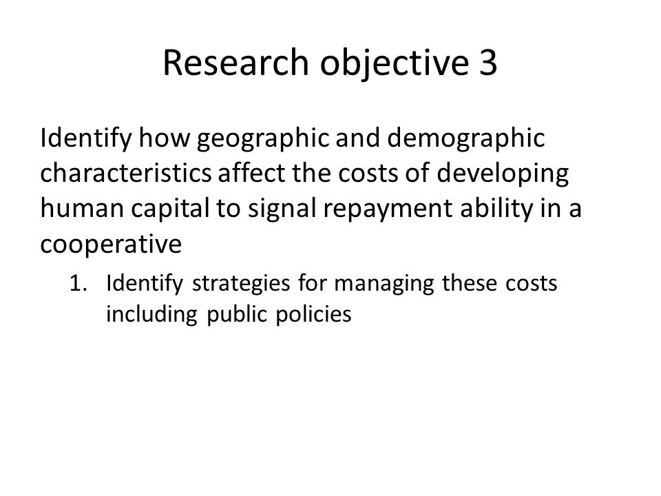 Research objective 3 Identify how geographic and demographic characteristics affect the costs of developing human capital to signal repayment ability in a cooperative 1.Identify strategies for managing these costs including public policies