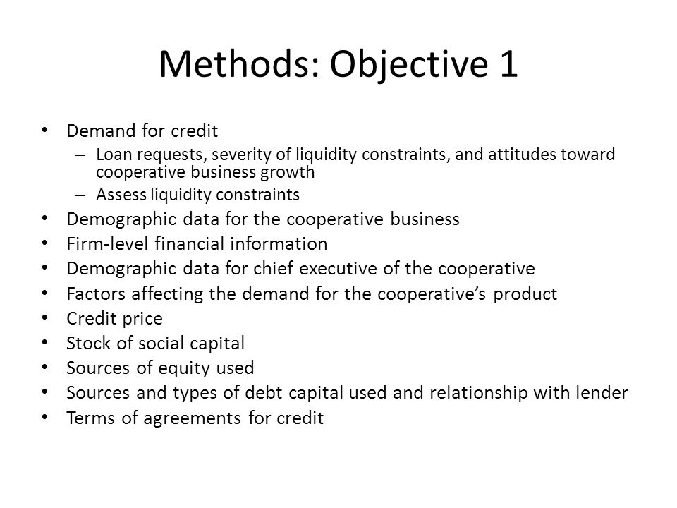 Methods: Objective 1 Demand for credit – Loan requests, severity of liquidity constraints, and attitudes toward cooperative business growth – Assess liquidity constraints Demographic data for the cooperative business Firm-level financial information Demographic data for chief executive of the cooperative Factors affecting the demand for the cooperative's product Credit price Stock of social capital Sources of equity used Sources and types of debt capital used and relationship with lender Terms of agreements for credit