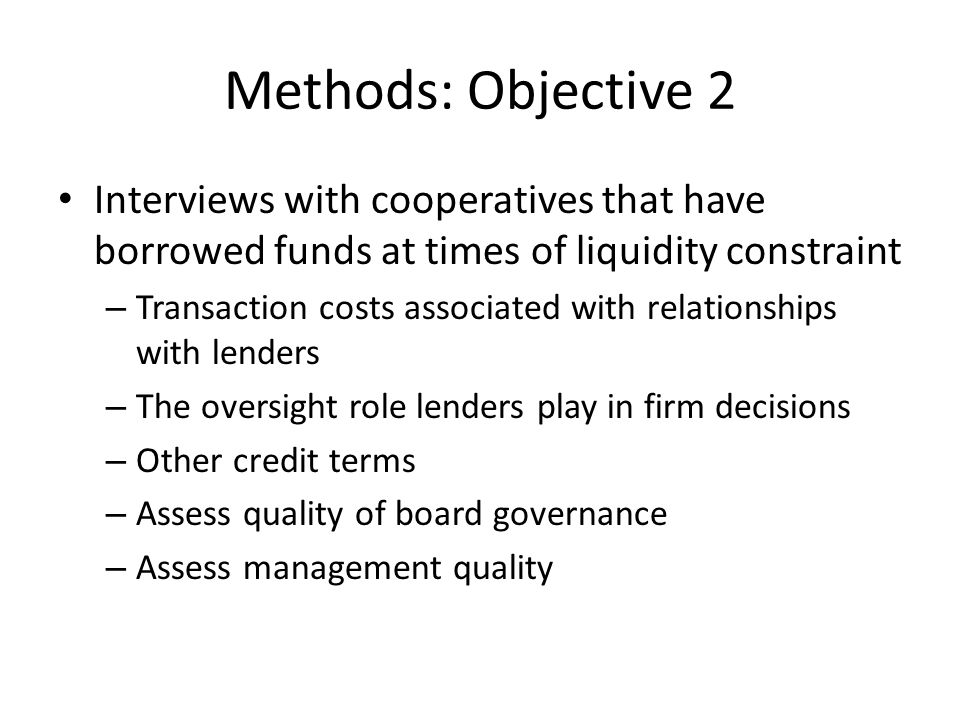 Methods: Objective 2 Interviews with cooperatives that have borrowed funds at times of liquidity constraint – Transaction costs associated with relationships with lenders – The oversight role lenders play in firm decisions – Other credit terms – Assess quality of board governance – Assess management quality