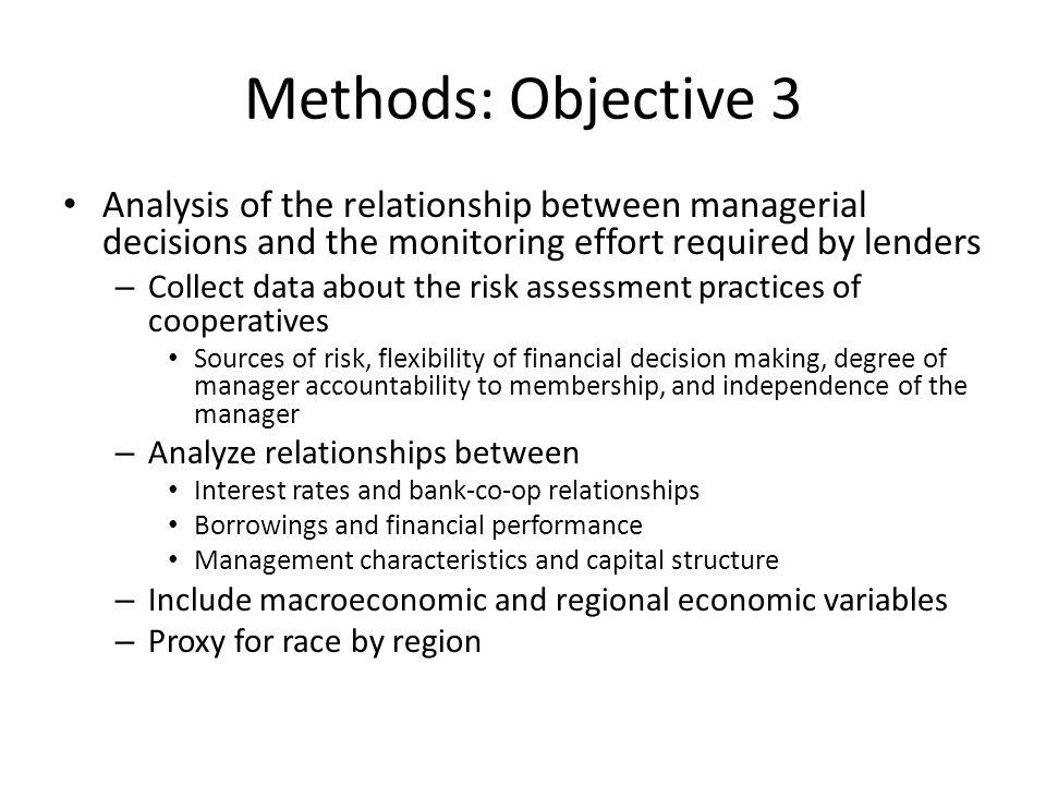 Methods: Objective 3 Analysis of the relationship between managerial decisions and the monitoring effort required by lenders – Collect data about the risk assessment practices of cooperatives Sources of risk, flexibility of financial decision making, degree of manager accountability to membership, and independence of the manager – Analyze relationships between Interest rates and bank-co-op relationships Borrowings and financial performance Management characteristics and capital structure – Include macroeconomic and regional economic variables – Proxy for race by region