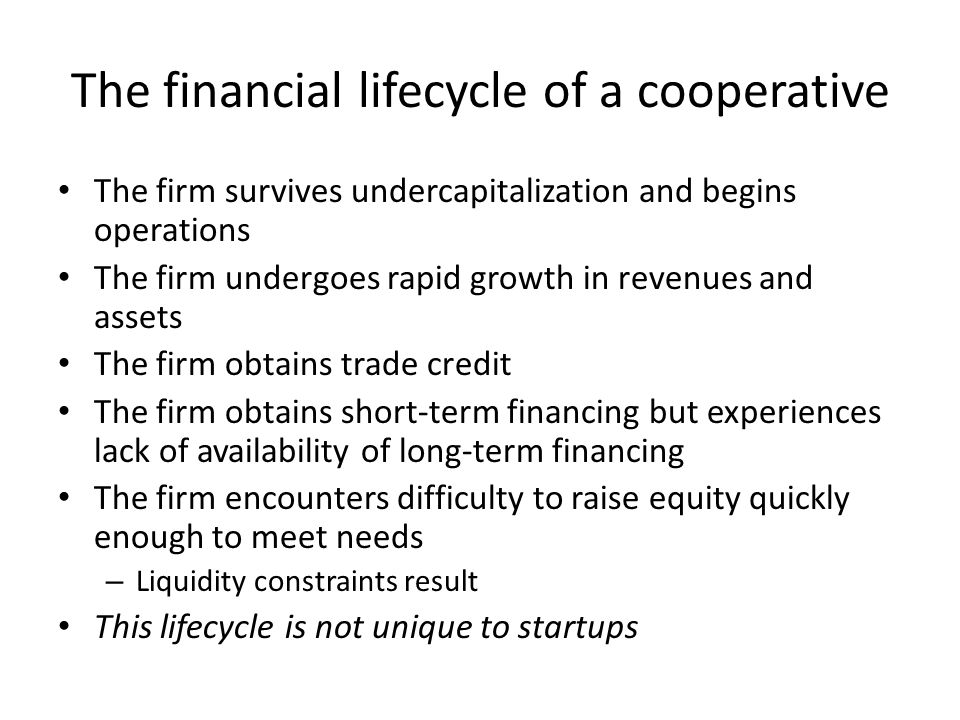 The financial lifecycle of a cooperative The firm survives undercapitalization and begins operations The firm undergoes rapid growth in revenues and assets The firm obtains trade credit The firm obtains short-term financing but experiences lack of availability of long-term financing The firm encounters difficulty to raise equity quickly enough to meet needs – Liquidity constraints result This lifecycle is not unique to startups