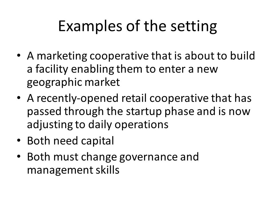 Examples of the setting A marketing cooperative that is about to build a facility enabling them to enter a new geographic market A recently-opened retail cooperative that has passed through the startup phase and is now adjusting to daily operations Both need capital Both must change governance and management skills