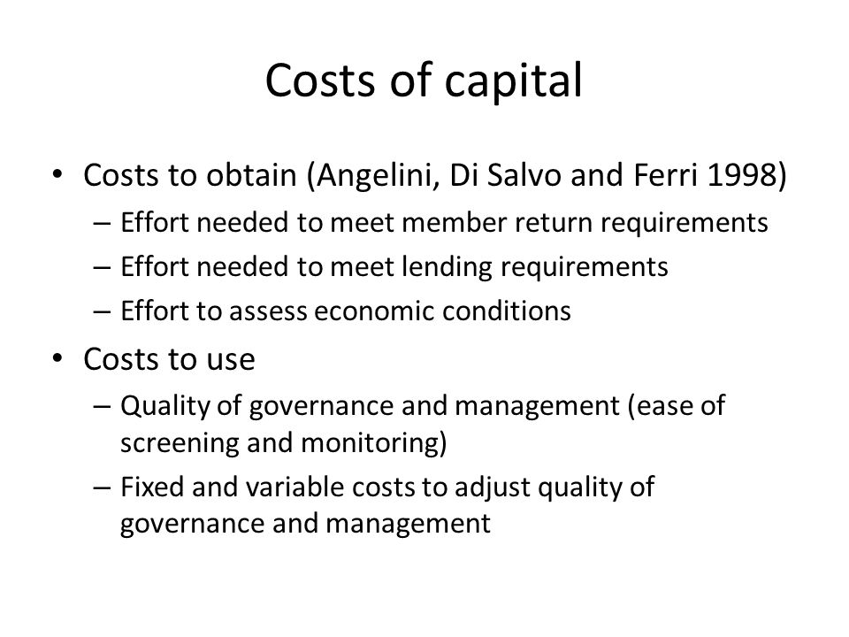 Costs of capital Costs to obtain (Angelini, Di Salvo and Ferri 1998) – Effort needed to meet member return requirements – Effort needed to meet lending requirements – Effort to assess economic conditions Costs to use – Quality of governance and management (ease of screening and monitoring) – Fixed and variable costs to adjust quality of governance and management