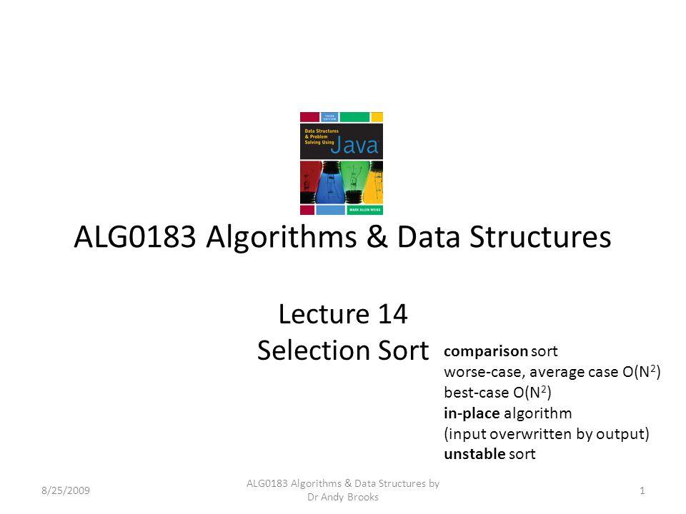 ALG0183 Algorithms & Data Structures Lecture 14 Selection Sort 8/25/20091 ALG0183 Algorithms & Data Structures by Dr Andy Brooks comparison sort worse-case, average case O(N 2 ) best-case O(N 2 ) in-place algorithm (input overwritten by output) unstable sort