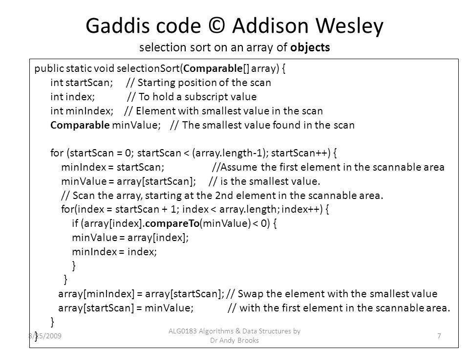 Gaddis code © Addison Wesley selection sort on an array of objects 8/25/2009 ALG0183 Algorithms & Data Structures by Dr Andy Brooks 7 public static vo