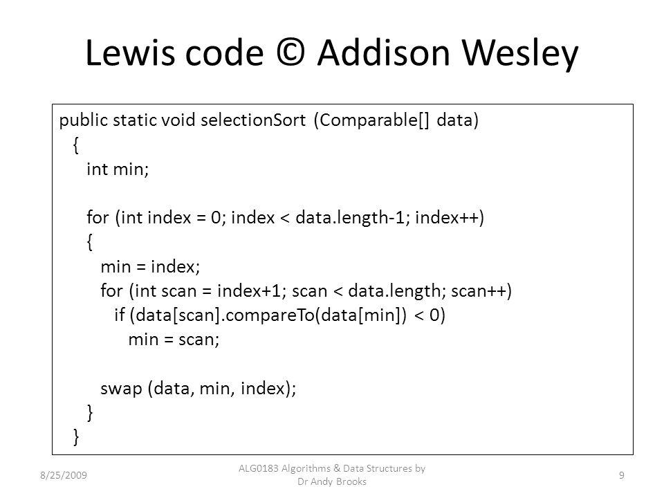 Lewis code © Addison Wesley 8/25/2009 ALG0183 Algorithms & Data Structures by Dr Andy Brooks 9 public static void selectionSort (Comparable[] data) {