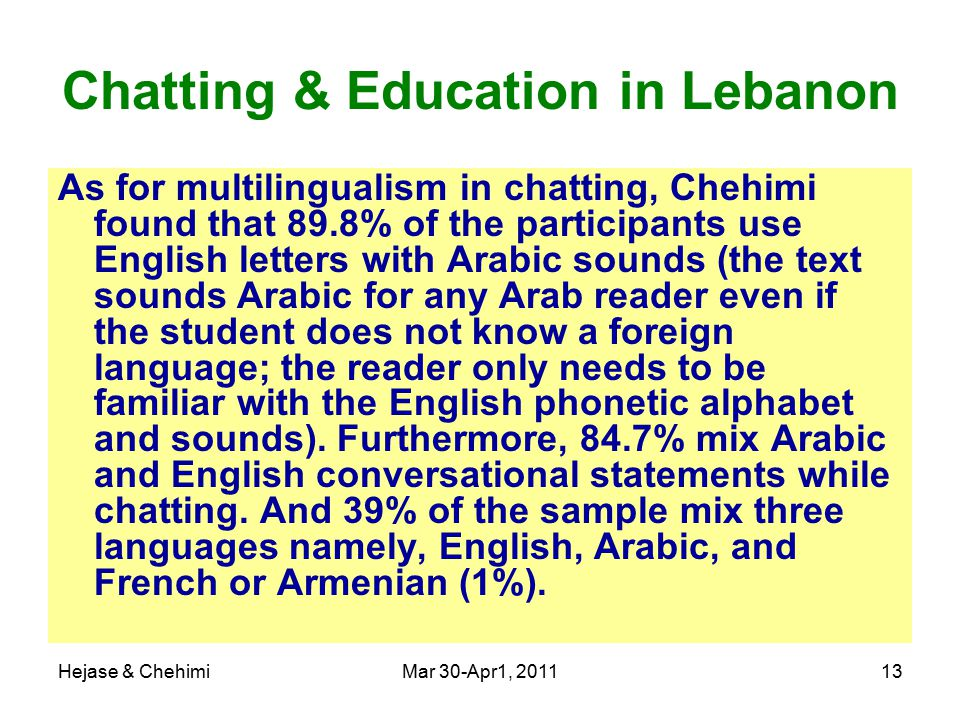 Hejase & ChehimiMar 30-Apr1, 201113 Chatting & Education in Lebanon As for multilingualism in chatting, Chehimi found that 89.8% of the participants use English letters with Arabic sounds (the text sounds Arabic for any Arab reader even if the student does not know a foreign language; the reader only needs to be familiar with the English phonetic alphabet and sounds).