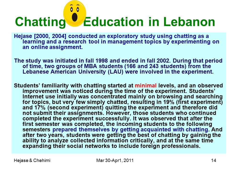 Hejase & ChehimiMar 30-Apr1, 201114 Chatting & Education in Lebanon Hejase [2000, 2004] conducted an exploratory study using chatting as a learning and a research tool in management topics by experimenting on an online assignment.