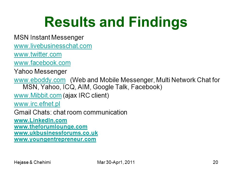 Hejase & ChehimiMar 30-Apr1, 201120 Results and Findings MSN Instant Messenger www.livebusinesschat.com www.twitter.com www.facebook.com Yahoo Messenger www.eboddy.comwww.eboddy.com (Web and Mobile Messenger, Multi Network Chat for MSN, Yahoo, ICQ, AIM, Google Talk, Facebook) www.Mibbit.comwww.Mibbit.com (ajax IRC client) www.irc.efnet.pl Gmail Chats: chat room communication www.LinkedIn.com www.theforumlounge.com www.ukbusinessforums.co.uk www.youngentrepreneur.com