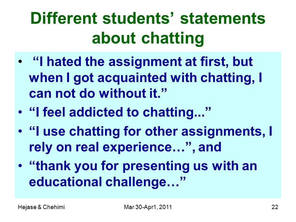 Hejase & ChehimiMar 30-Apr1, 201122 Different students' statements about chatting I hated the assignment at first, but when I got acquainted with chatting, I can not do without it. I feel addicted to chatting... I use chatting for other assignments, I rely on real experience… , and thank you for presenting us with an educational challenge…