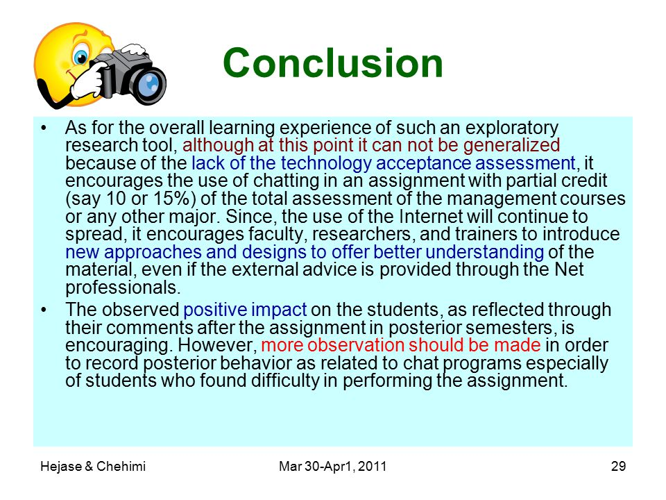 Hejase & ChehimiMar 30-Apr1, 201129 Conclusion As for the overall learning experience of such an exploratory research tool, although at this point it can not be generalized because of the lack of the technology acceptance assessment, it encourages the use of chatting in an assignment with partial credit (say 10 or 15%) of the total assessment of the management courses or any other major.