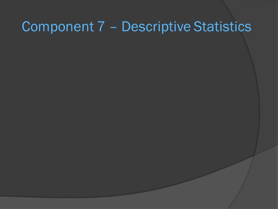 Component 7 – Descriptive Statistics