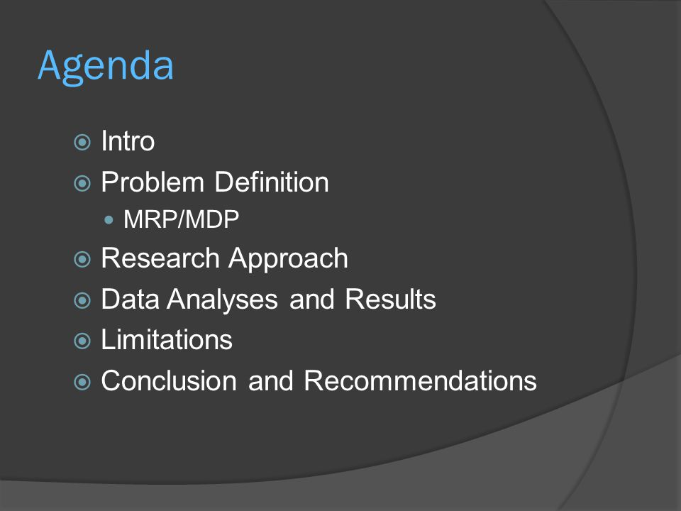 Agenda  Intro  Problem Definition MRP/MDP  Research Approach  Data Analyses and Results  Limitations  Conclusion and Recommendations