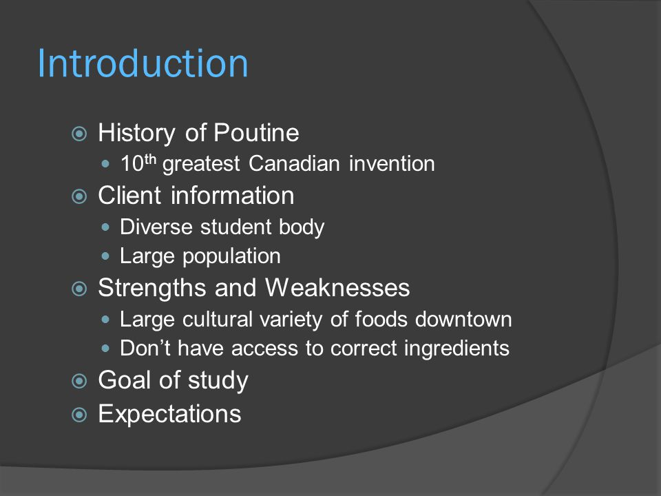 Introduction  History of Poutine 10 th greatest Canadian invention  Client information Diverse student body Large population  Strengths and Weaknesses Large cultural variety of foods downtown Don't have access to correct ingredients  Goal of study  Expectations