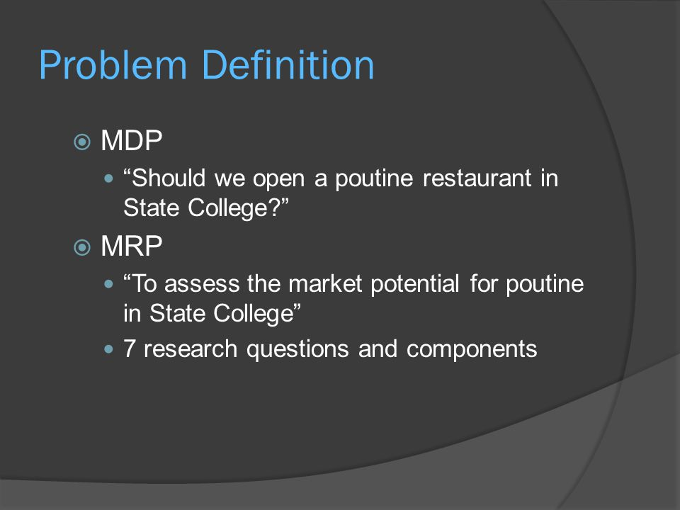 Problem Definition  MDP Should we open a poutine restaurant in State College  MRP To assess the market potential for poutine in State College 7 research questions and components