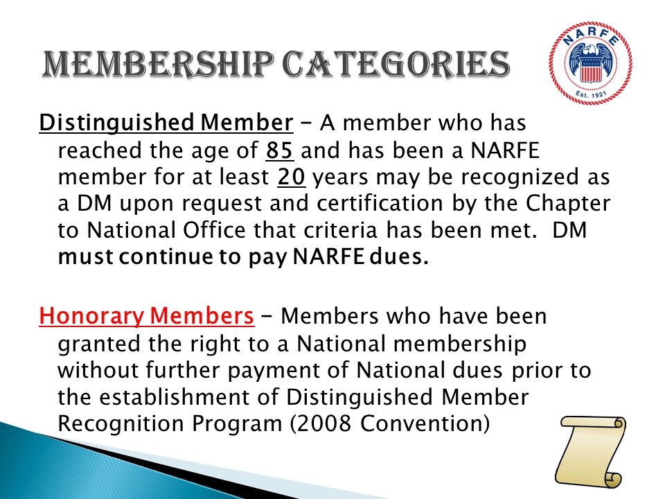Distinguished Member – A member who has reached the age of 85 and has been a NARFE member for at least 20 years may be recognized as a DM upon request and certification by the Chapter to National Office that criteria has been met.