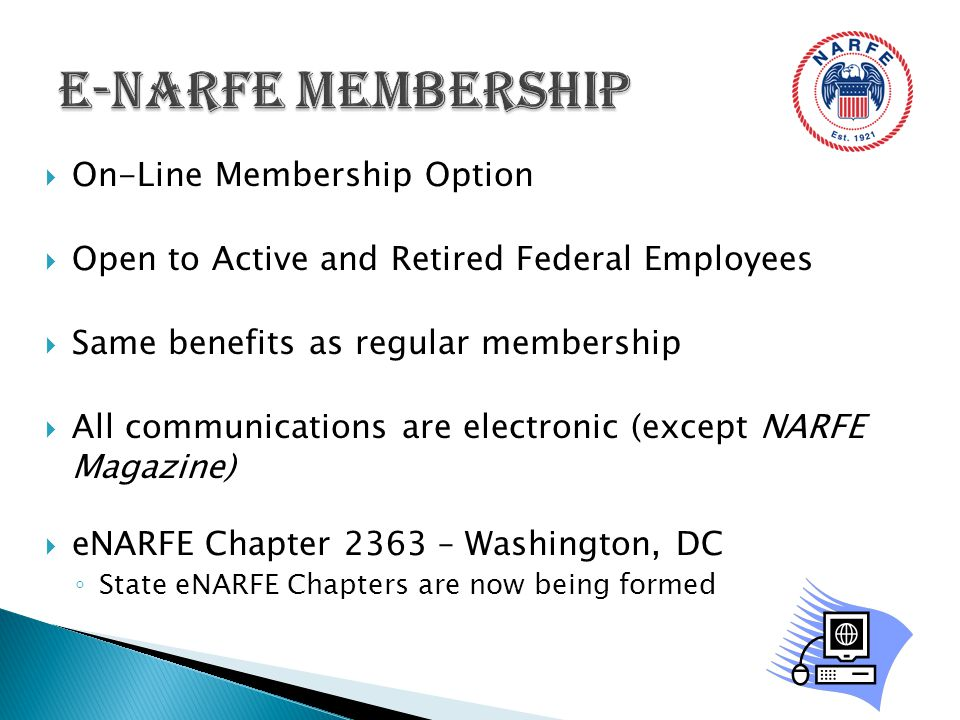  On-Line Membership Option  Open to Active and Retired Federal Employees  Same benefits as regular membership  All communications are electronic (except NARFE Magazine)  eNARFE Chapter 2363 – Washington, DC ◦ State eNARFE Chapters are now being formed