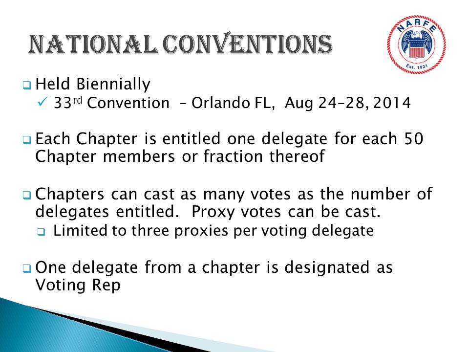  Held Biennially 33 rd Convention – Orlando FL, Aug 24–28, 2014  Each Chapter is entitled one delegate for each 50 Chapter members or fraction thereof  Chapters can cast as many votes as the number of delegates entitled.