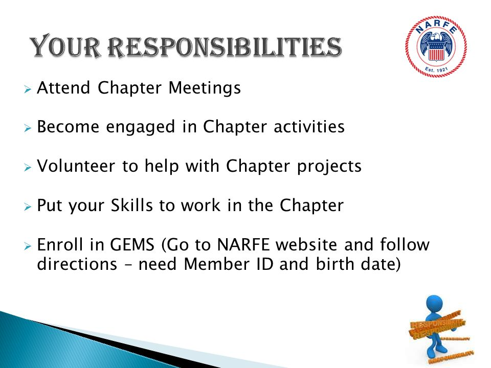  Attend Chapter Meetings  Become engaged in Chapter activities  Volunteer to help with Chapter projects  Put your Skills to work in the Chapter  Enroll in GEMS (Go to NARFE website and follow directions – need Member ID and birth date)