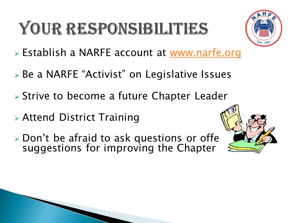  Establish a NARFE account at www.narfe.orgwww.narfe.org  Be a NARFE Activist on Legislative Issues  Strive to become a future Chapter Leader  Attend District Training  Don't be afraid to ask questions or offer suggestions for improving the Chapter
