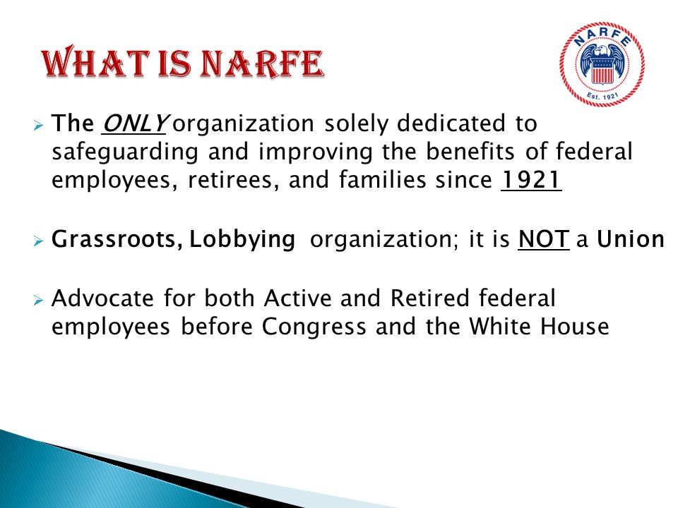  The ONLY organization solely dedicated to safeguarding and improving the benefits of federal employees, retirees, and families since 1921  Grassroots, Lobbying organization; it is NOT a Union  Advocate for both Active and Retired federal employees before Congress and the White House