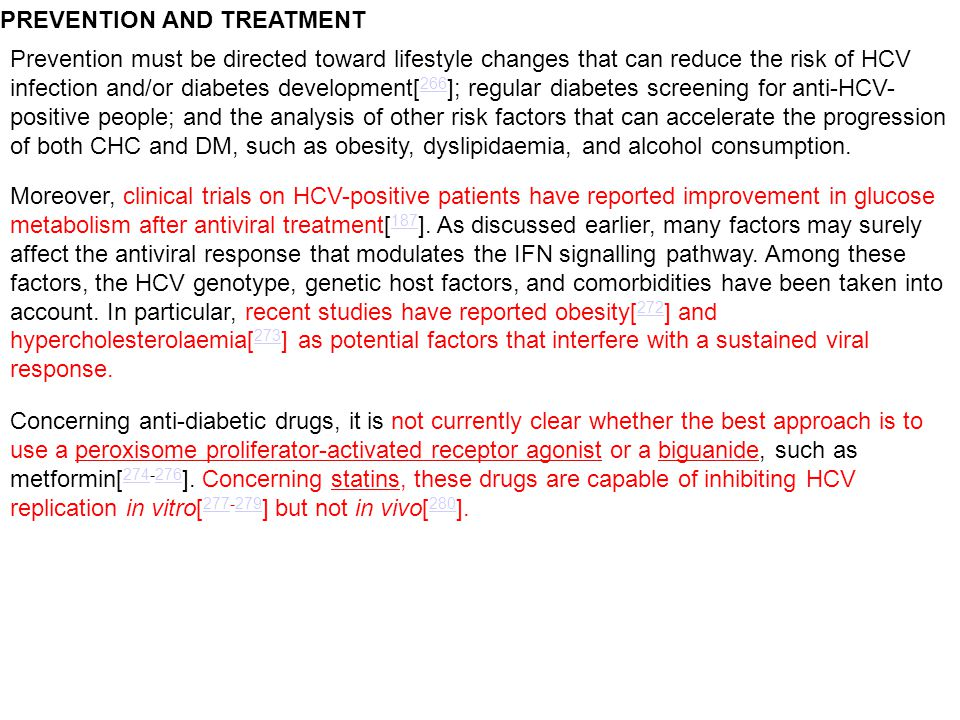 PREVENTION AND TREATMENT Prevention must be directed toward lifestyle changes that can reduce the risk of HCV infection and/or diabetes development[ 266 ]; regular diabetes screening for anti-HCV- positive people; and the analysis of other risk factors that can accelerate the progression of both CHC and DM, such as obesity, dyslipidaemia, and alcohol consumption.