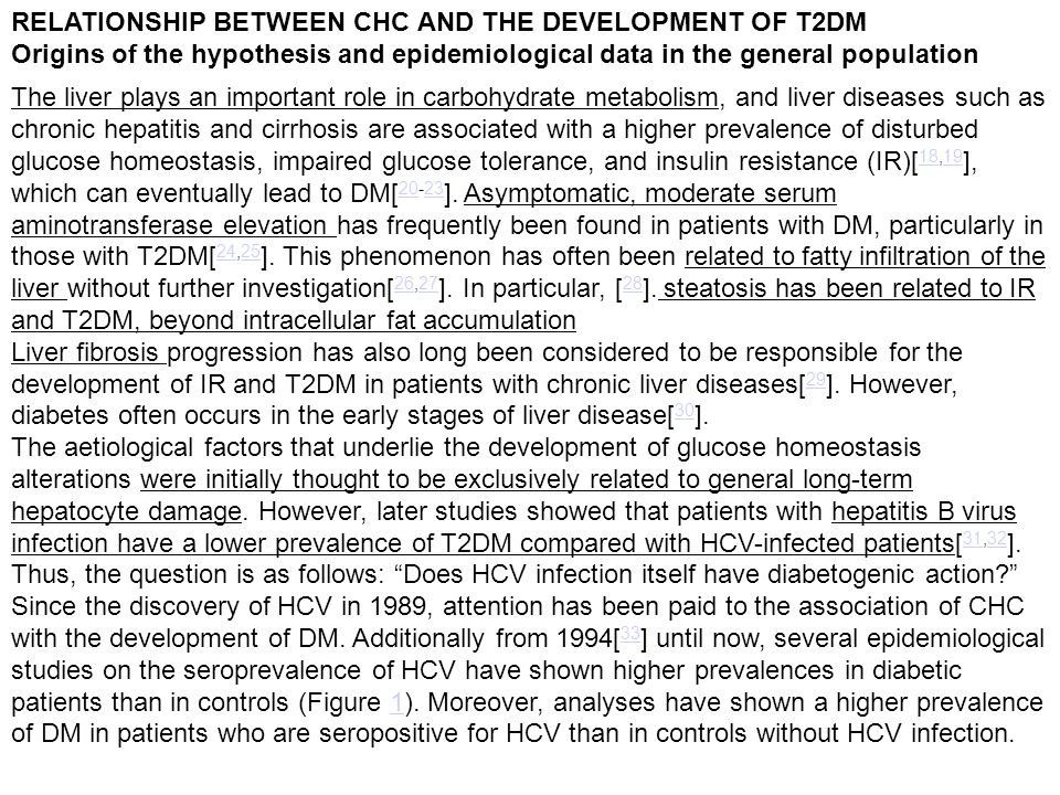 RELATIONSHIP BETWEEN CHC AND THE DEVELOPMENT OF T2DM Origins of the hypothesis and epidemiological data in the general population The liver plays an important role in carbohydrate metabolism, and liver diseases such as chronic hepatitis and cirrhosis are associated with a higher prevalence of disturbed glucose homeostasis, impaired glucose tolerance, and insulin resistance (IR)[ 18,19 ], which can eventually lead to DM[ 20-23 ].