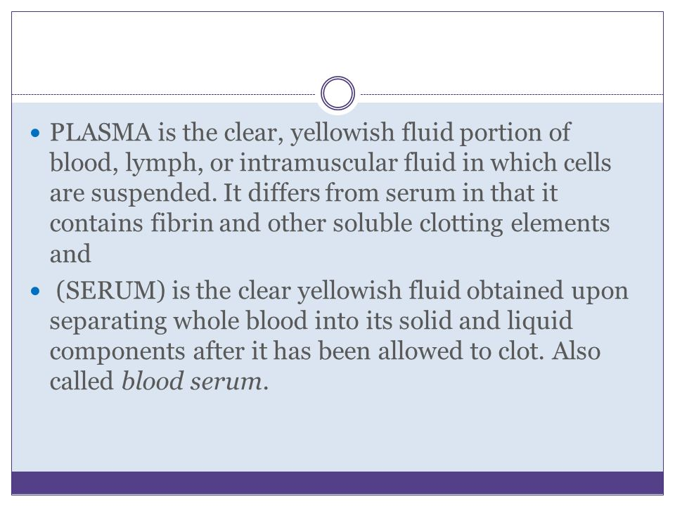 PLASMA is the clear, yellowish fluid portion of blood, lymph, or intramuscular fluid in which cells are suspended. It differs from serum in that it co