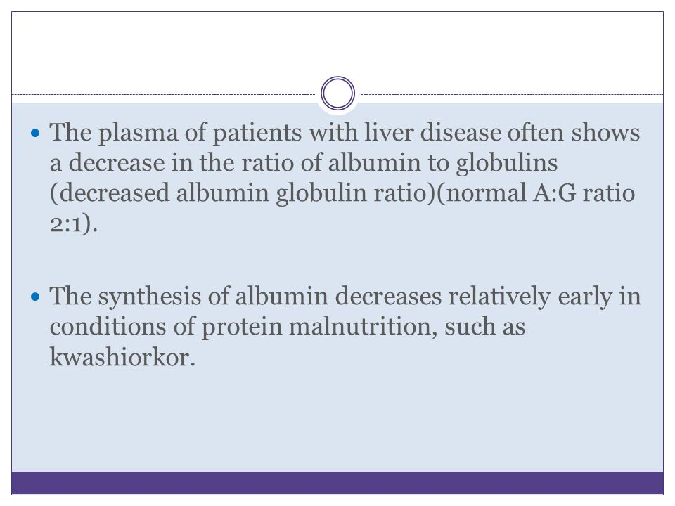 The plasma of patients with liver disease often shows a decrease in the ratio of albumin to globulins (decreased albumin globulin ratio)(normal A:G ra