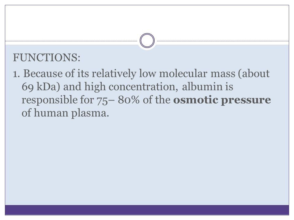 FUNCTIONS: 1. Because of its relatively low molecular mass (about 69 kDa) and high concentration, albumin is responsible for 75– 80% of the osmotic pr