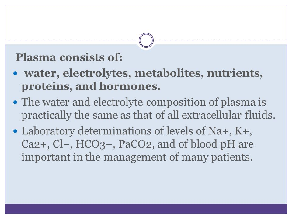 Plasma consists of: water, electrolytes, metabolites, nutrients, proteins, and hormones. The water and electrolyte composition of plasma is practicall