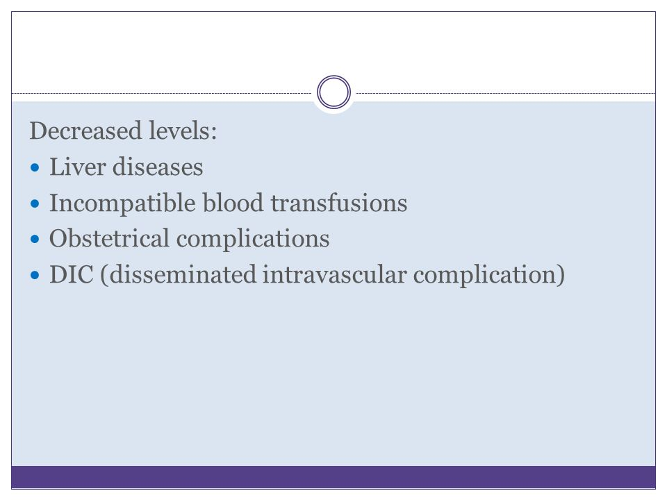 Decreased levels: Liver diseases Incompatible blood transfusions Obstetrical complications DIC (disseminated intravascular complication)