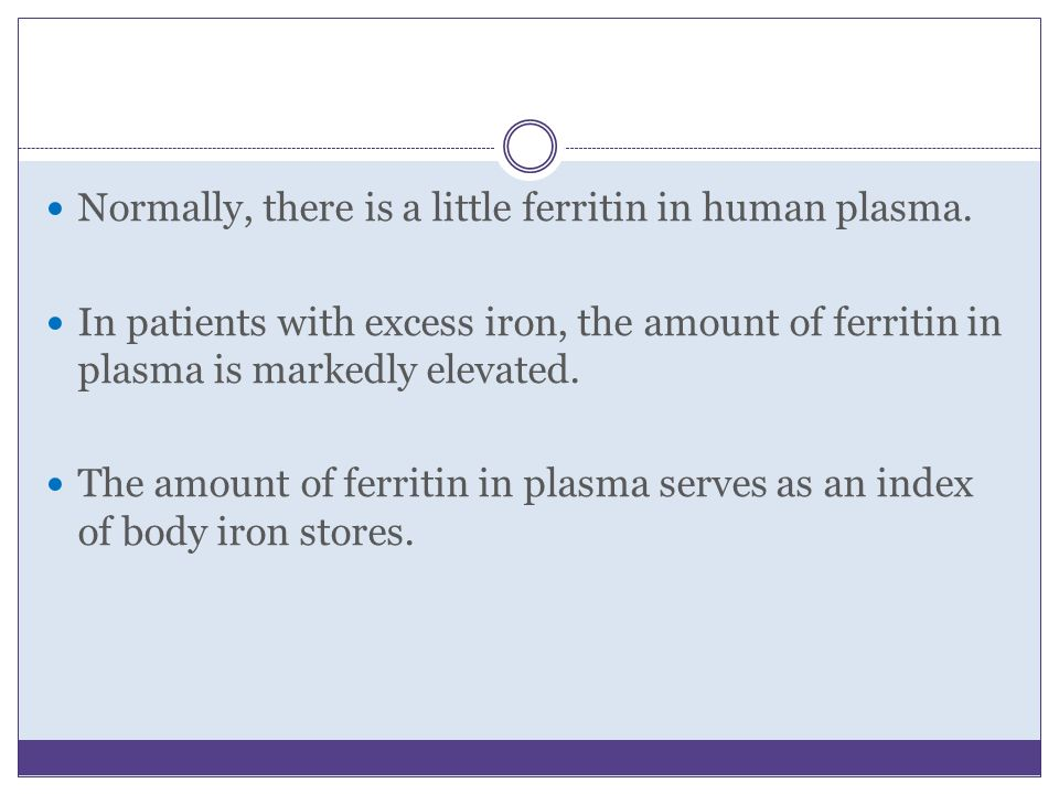 Normally, there is a little ferritin in human plasma. In patients with excess iron, the amount of ferritin in plasma is markedly elevated. The amount