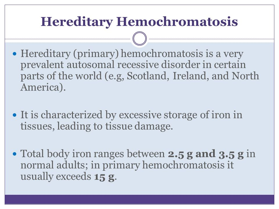 Hereditary Hemochromatosis Hereditary (primary) hemochromatosis is a very prevalent autosomal recessive disorder in certain parts of the world (e.g, S