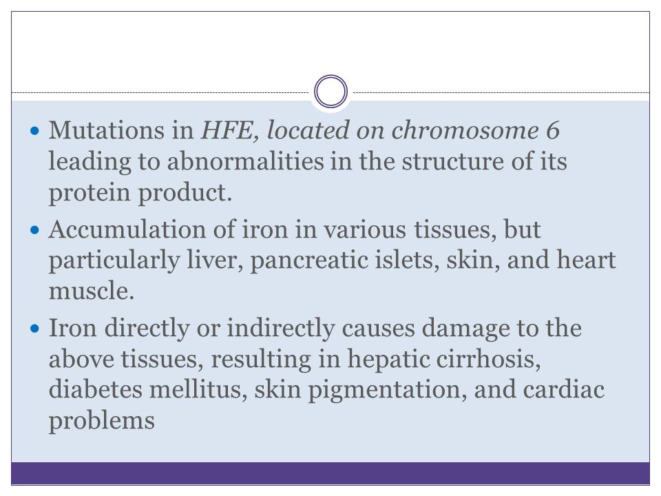 Mutations in HFE, located on chromosome 6 leading to abnormalities in the structure of its protein product. Accumulation of iron in various tissues, b