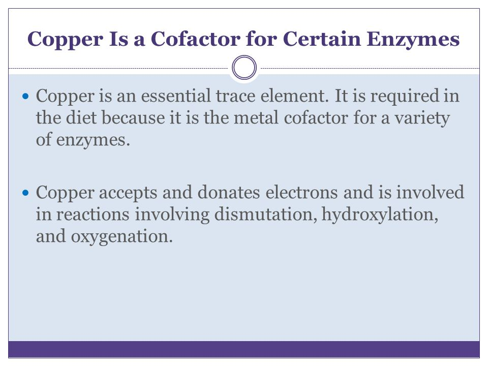 Copper Is a Cofactor for Certain Enzymes Copper is an essential trace element. It is required in the diet because it is the metal cofactor for a varie