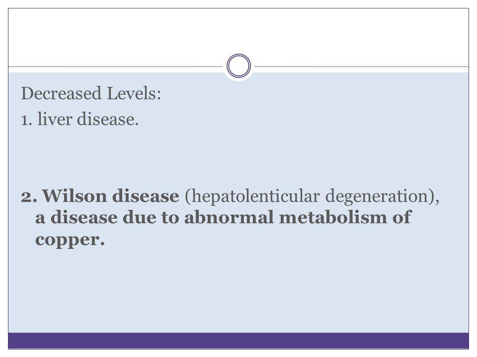Decreased Levels: 1. liver disease. 2. Wilson disease (hepatolenticular degeneration), a disease due to abnormal metabolism of copper.