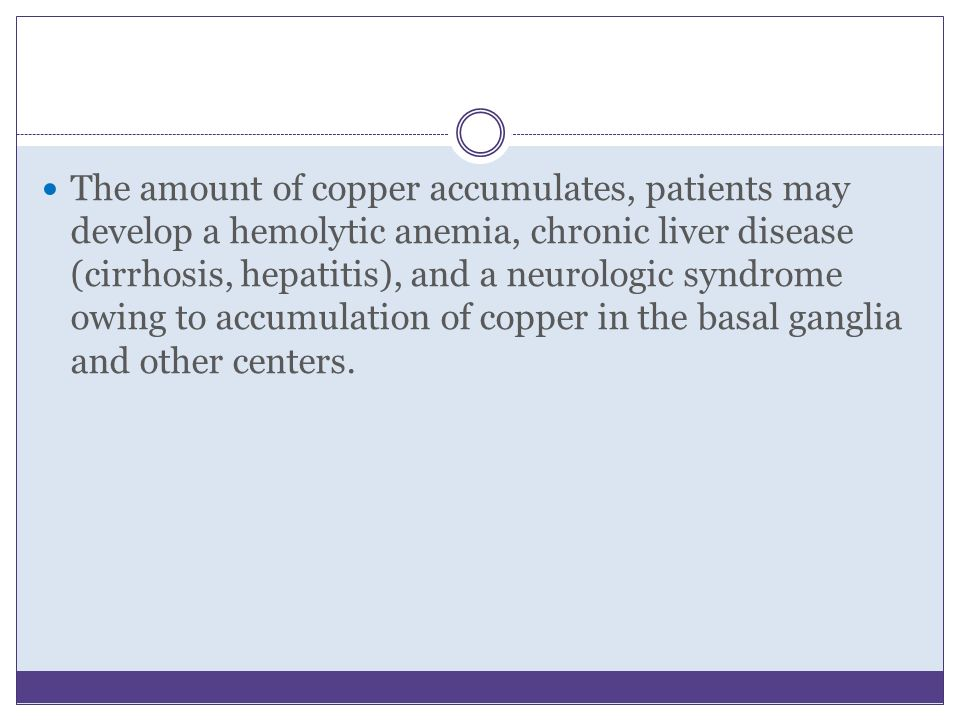 The amount of copper accumulates, patients may develop a hemolytic anemia, chronic liver disease (cirrhosis, hepatitis), and a neurologic syndrome owi