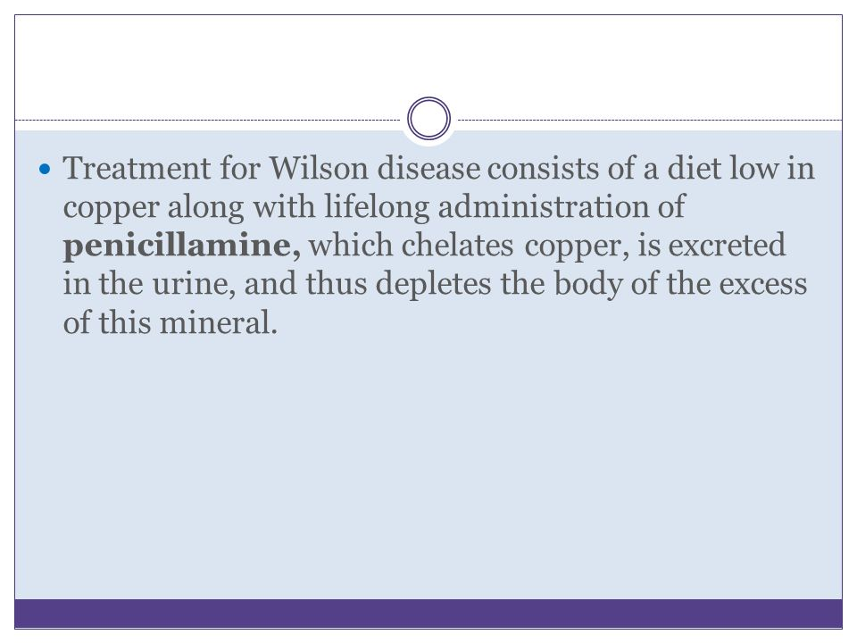Treatment for Wilson disease consists of a diet low in copper along with lifelong administration of penicillamine, which chelates copper, is excreted