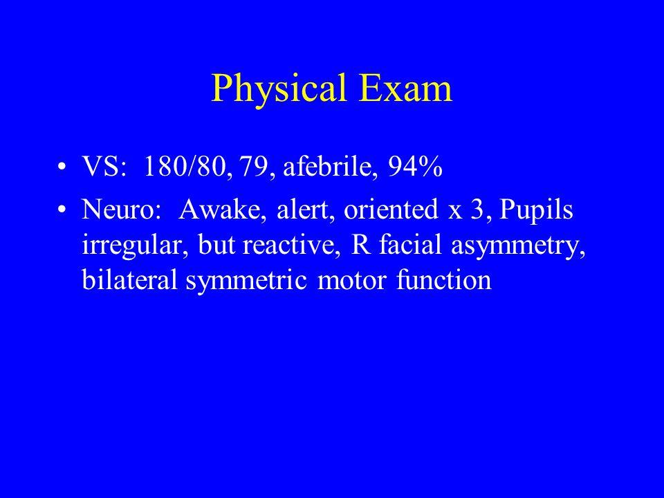 Physical Exam VS: 180/80, 79, afebrile, 94% Neuro: Awake, alert, oriented x 3, Pupils irregular, but reactive, R facial asymmetry, bilateral symmetric