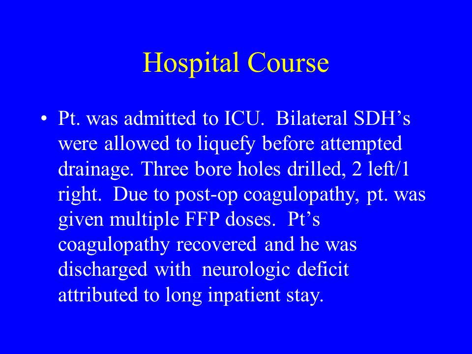 Hospital Course Pt. was admitted to ICU. Bilateral SDH's were allowed to liquefy before attempted drainage. Three bore holes drilled, 2 left/1 right.