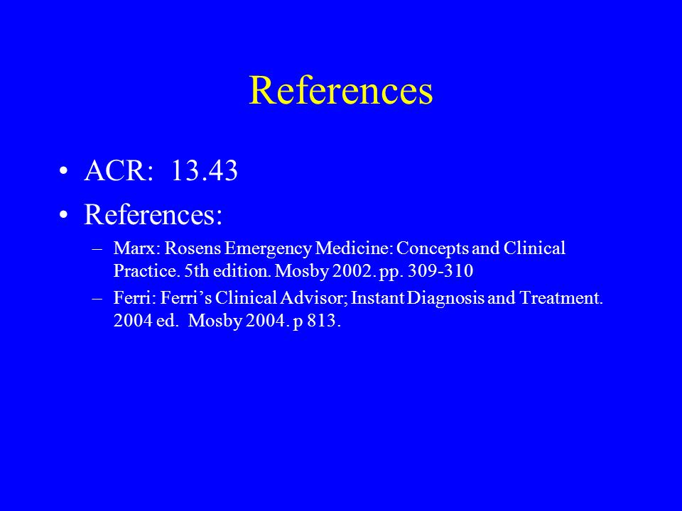 References ACR: 13.43 References: –Marx: Rosens Emergency Medicine: Concepts and Clinical Practice. 5th edition. Mosby 2002. pp. 309-310 –Ferri: Ferri
