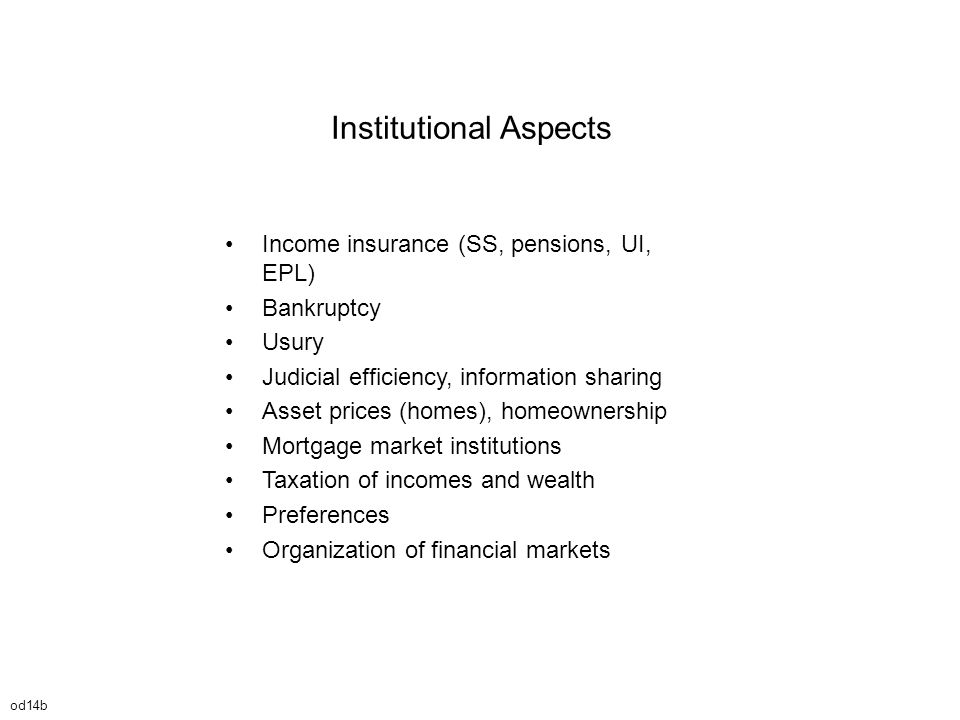 Income insurance (SS, pensions, UI, EPL) Bankruptcy Usury Judicial efficiency, information sharing Asset prices (homes), homeownership Mortgage market institutions Taxation of incomes and wealth Preferences Organization of financial markets Institutional Aspects od14b