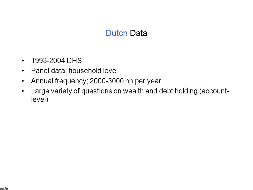 Dutch Data 1993-2004 DHS Panel data; household level Annual frequency; 2000-3000 hh per year Large variety of questions on wealth and debt holding (account- level) od20