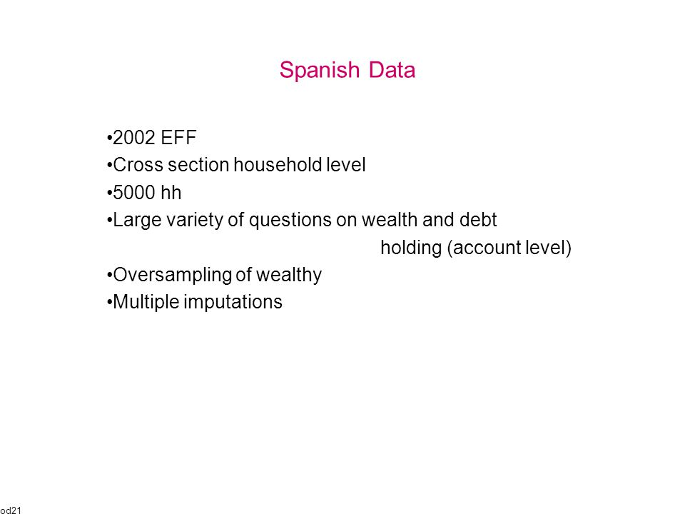 Spanish Data 2002 EFF Cross section household level 5000 hh Large variety of questions on wealth and debt holding (account level) Oversampling of wealthy Multiple imputations od21