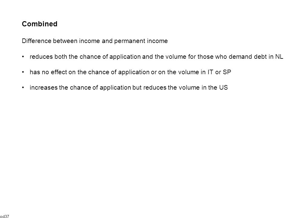 Combined Difference between income and permanent income reduces both the chance of application and the volume for those who demand debt in NL has no effect on the chance of application or on the volume in IT or SP increases the chance of application but reduces the volume in the US od37